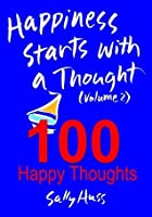 Happiness Starts with a Thought (Volume 2- 100 Happy Thoughts to Inspire Anyone)