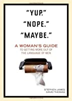 Yup. Nope. Maybe.: A Woman's Guide to Getting More out of the Language of Men