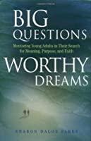 Big Questions, Worthy Dreams: Mentoring Young Adults in Their Search for Meaning, Purpose, and Faith: Mentoring Young Adults in Their Search for Meaning, Purpose and Faith