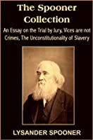 The Spooner Collection: An Essay on the Trial by Jury, Vices are not Crimes, The Unconstitutionality of Slavery (with linked TOC)