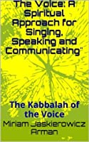 The Voice: A Spiritual Approach for Singing, Speaking and Communicating: The Kabbalah of the Voice