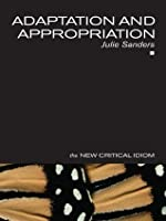 Adaptation and Appropriation (The New Critical Idiom)