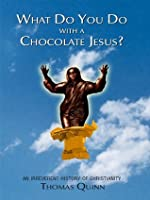 What Do You Do With a Chocolate Jesus?: An Irreverent History of Christianity
