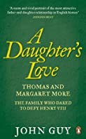 A Daughter's Love: Thomas and Margaret More - The Family Who Dared to Defy Henry VIII