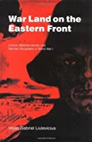 War Land on the Eastern Front: Culture, National Identity, and German Occupation in World War I (Studies in the Social and Cultural History of Modern Warfare)