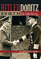Hitler, Dönitz, and the Baltic Sea: The Third Reich's Last Hope, 1944-1945