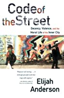 Code of the Street: Decency, Violence, and the Moral Life of the Inner City: Decency, Violence and the Moral Life of the Inner City