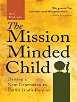 The Mission Minded Child: Raising a New Generation to Fulfill God's Purpose