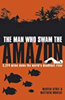 The Man Who Swam the Amazon: 3,274 Miles Down the World's Deadliest River