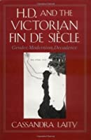 H. D. and the Victorian Fin de Si Cle: Gender, Modernism, Decadence