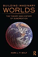 Building Imaginary Worlds: The Theory and History of Subcreation