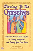 Daring to Be Ourselves: Influential Women Share Insights on Courage, Happiness, and Finding Your Own Voice