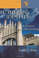 Lutheran Identity: A Classical Understanding (Lutheran Voices)