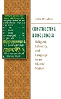 Constructing Bangladesh: Religion, Ethnicity, and Language in an Islamic Nation (Islamic Civilization and Muslim Networks)
