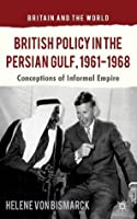 British Policy in the Persian Gulf, 1961-1968: Conceptions of Informal Empire (Britain and the World)