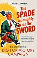 The Spade as Mighty as the Sword: The Story of World War Two's 'Dig for Victory' Campaign