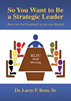 So You Want to Be a Strategic Leader : Here are the Essentials to get you Started