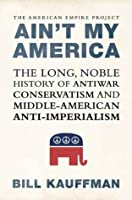 Ain't My America: The Long, Noble History of Antiwar Conservatism and Middle-American Anti-Imperialism (American Empire Project)