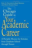 The Chicago Guide to Your Academic Career: A Portable Mentor for Scholars from Graduate School through Tenure