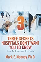3 (Three) Secrets Hospitals Don't Want You To Know: How To Empower Patients