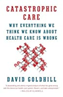 Catastrophic Care: How American Health Care Killed My Father--and How We Can Fix It