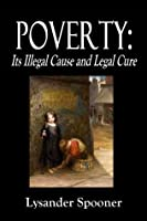POVERTY : Its Illegal Cause and Legal Cure - Part First.