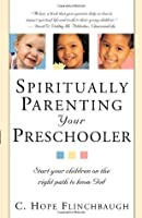 Spiritually Parenting Your Preschooler: Start your children on the right path to know God