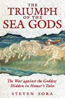 The Triumph of the Sea Gods: The War against the Goddess Hidden in Homer's Tales