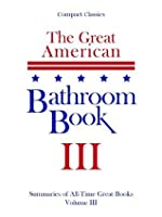 The Great American Bathroom Book: 3 - Summaries of All-Time Great Books, Volume 3 (Classics, Novels, Plays, Short Stories, Trivia, Quotations)
