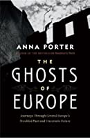 The Ghosts of Europe: Journeys through Central Europe's Troubled Past and Uncertain Future