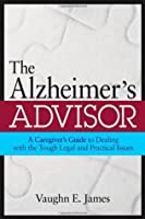 The Alzheimer's Advisor: A Caregiver's Guide to Dealing with the Tough Legal and Practical Issues