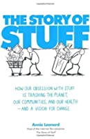 The Story of Stuff: How Our Obsession with Stuff is Trashing the Planet, Our Communities, and Our Health - and a Vision for Change