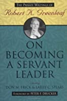 On Becoming a Servant Leader: The Private Writings of Robert K. Greenleaf (J-B US non-Franchise Leadership)