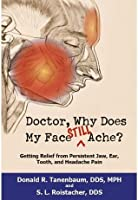 Doctor, Why Does My Face Still Ache? Getting Relief from Persistent Jaw, Ear, Tooth and Headache Pain