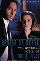 Resist Or Serve: The Official Guide To The X Files   Volume 4