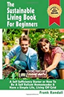 The Sustainable Living Book for Beginners: A Self Sufficiency Starter or How to Be a Self Reliant Homesteader & Have a Simple Life, Living Off Grid