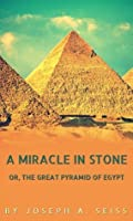 A Miracle in Stone: or The Great Pyramid of Egypt