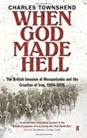 When God Made Hell: The British Invasion of Mesopotamia and the Creation of Iraq, 1914-1921