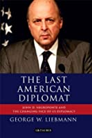 Last American Diplomat, The: John D Negroponte and the Changing Face of US Diplomacy (International Library of Twentieth Century History)