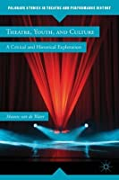Theatre, Youth, and Culture: A Critical and Historical Exploration (Palgrave Studies in Theatre and Performance History)