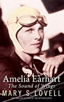 Amelia Earhart: The Sound of Wings. by Mary Lovell