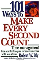 101 Ways to Make Every Second Count: Time Management Tips and Techniques for More Success with Less Stress