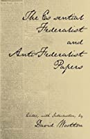The Essential Federalist and Anti-Federalist Papers