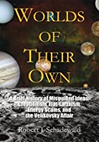 Worlds Of Their Own: A Brief History of Misguided Ideas: Creationism, Flat-Earthism, Energy Scams, and the Velikovsky Affair