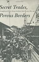 Secret Trades, Porous Borders: Smuggling and States Along a Southeast Asian Frontier, 1865-1915 (Yale Historical Publications Series): Smuggling and States Along the Southeast Asian Frontier,1865-1915
