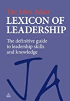 The John Adair Lexicon of Leadership: The Definitive Guide to Leadership Skills and Knowledge