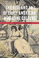 The Rise and Fall of Early American Magazine Culture (The History of Communication)