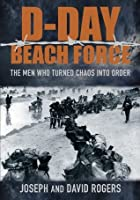 The D-Day Beach Force: The Men Who Turned Chaos into Order