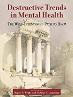 Destructive Trends in Mental Health: The Well Intentioned Path to Harm