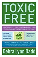 Toxic Free: How to Protect Your Health and Home from the Chemicals ThatAre Making You Sick